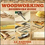Woodworking: Woodworking for Beginners, DIY Project Plans, Woodworking Book: Beginners Guide 1 | J. J. Sandor