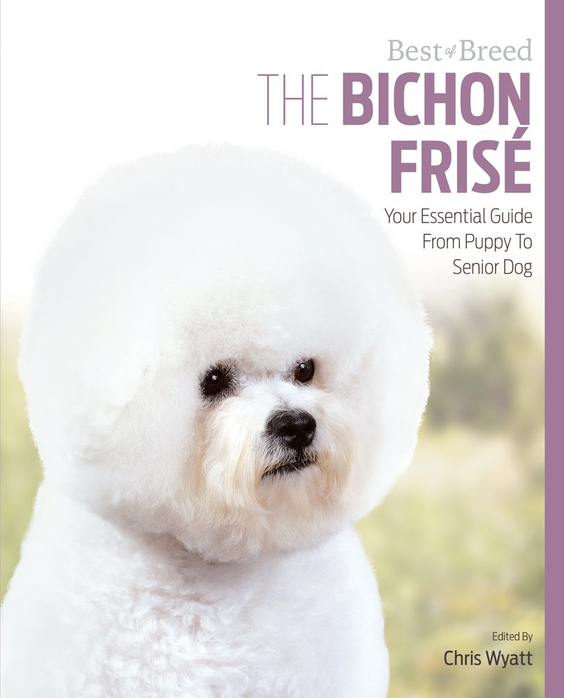 The Bichon Frise: Your Essential Guide From Puppy To Senior Dog (Best of Breed)