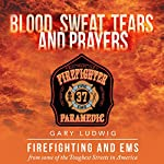 Blood, Sweat, Tears and Prayers: Firefighting and EMS from Some of the Toughest Streets in America | Gary Ludwig