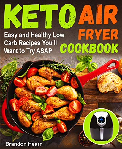 Keto Air Fryer Cookbook: Easy and Healthy Low Carb Recipes You'll Want to Try ASAP (air fryer recipes cookbook, low carb keto, high fats foods, air fryer ketogenic, low carb air fryer recipes) by Brandon Hearn