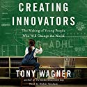 Creating Innovators: The Making of Young People Who Will Change the World Audiobook by Tony Wagner Narrated by Holter Graham