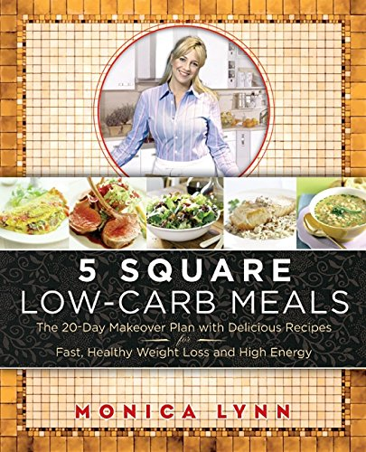 Read Online 5 Square Low-Carb Meals: The 20-Day Makeover Plan with Delicious Recipes for Fast, Healthy Weight Loss and High Energy pdf epub