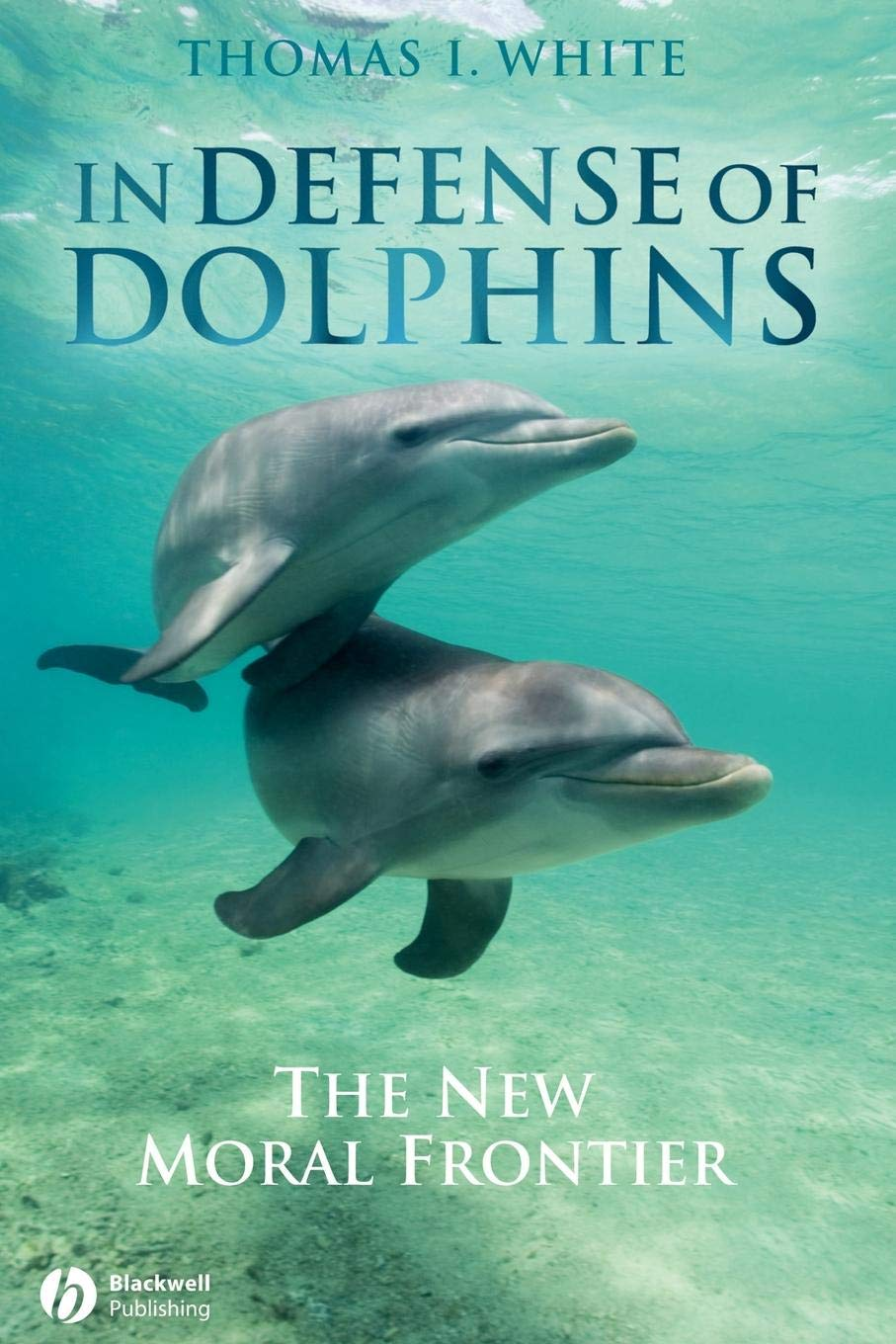 In Defense Of Dolphins  The New Moral Frontier  Blackwell Public Philosophy Series