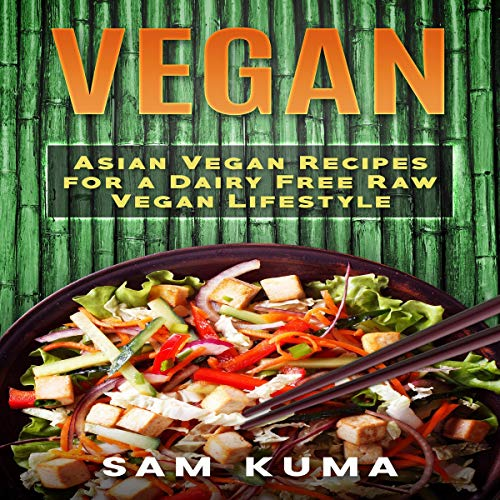 Vegan: Asian Vegan Recipes for a Dairy Free Raw Vegan Lifestyle by Sam Kuma