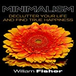 Minimalism Declutter Your Life and Find True Happiness | William Fisher
