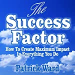 The Success Factor: How to Create Maximum Impact in Everything You Do | Patrick Ward