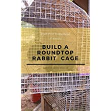 Build a RoundTop Rabbit Cage (Half-Pint Homestead Plans and Instructions Series Book 7)
