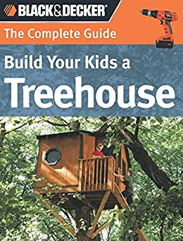 Black & Decker The Complete Guide: Build Your Kids a Treehouse (Black & Decker Complete Guide) by [Self, Charlie]