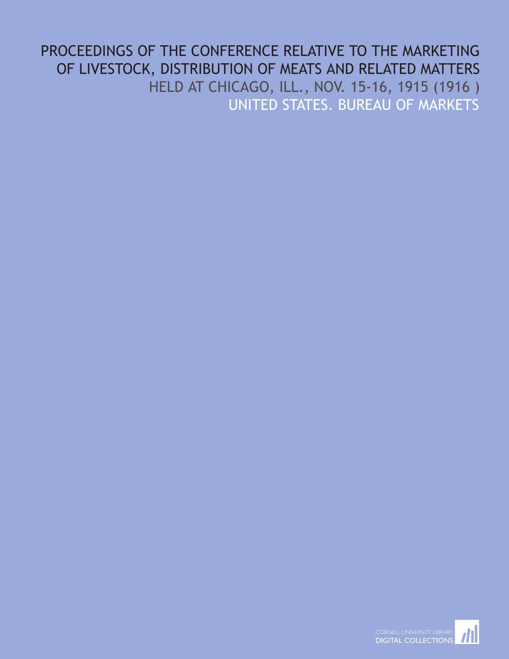 Read Online Proceedings of the Conference Relative to the Marketing of Livestock, Distribution of Meats and Related Matters: Held at Chicago, Ill., Nov. 15-16, 1915 (1916 ) PDF
