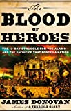 The Blood of Heroes: The 13-Day Struggle for the Alamo--and the Sacrifice That Forged a Nation