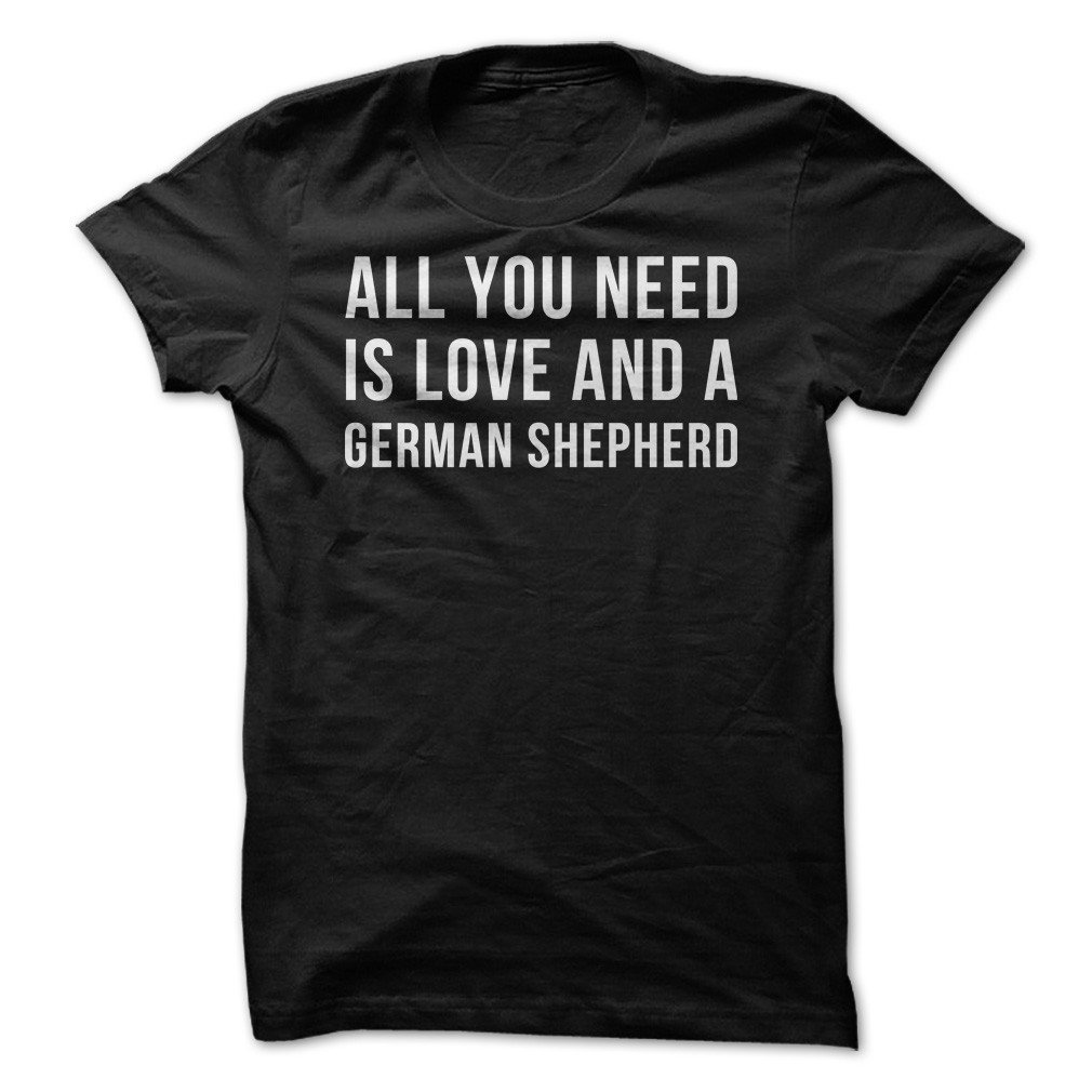 All You Need Is Love And A German Shepherd Funny T Shirt Made On Demand In Usa 6160