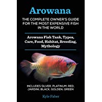 Arowana: The Complete Owner's Guide for the Most Expensive Fish in the World: Arowana Fish Tank, Types, Care, Food…