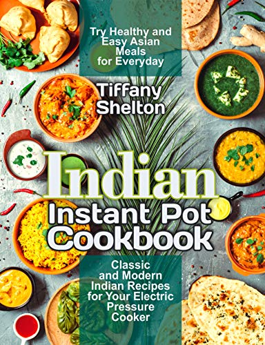 Indian Instant Pot Cookbook: Classic and Modern Indian Recipes for Your Electric Pressure Cooker. Try Healthy and Easy Asian Meals for Everyday (Asian Instant Pot Cookbook) by [Shelton, Tiffany]
