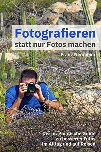 Fotografieren statt nur Fotos machen: Der pragmatische Guide zu besseren Fotos im Alltag und auf Reisen