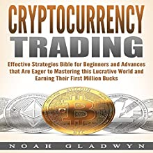 Cryptocurrency Trading: Effective Strategies Bible for Beginners and Advances that Are Eager to Mastering this Lucrative World and Earning Their First Million Bucks Audiobook by Noah Gladwyn Narrated by Sam Slydell