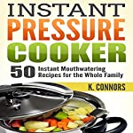 Instant Pressure Cooker: 50 Instant Mouthwatering Recipes for the Whole Family | K. Connors