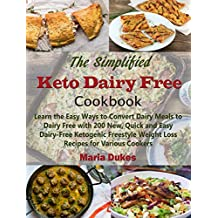The Simplified Keto Dairy Free Cookbook: Learn the Easy Ways to Convert Dairy Meals to Dairy Free with 200 New, Quick and Easy Dairy-Free Ketogenic Freestyle Weight Loss Recipes for Various Cookers