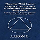 Working with Others: Chapter 7, The Big Book of Alcoholics Anonymous Study Guide: Study Guide That Explores Solutions for Alcoholics and Drug Addicts -  Glenn Langohr
