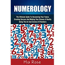 Numerology: The Ultimate Guide To Uncovering Your Future, Creating Success And Making Your Dreams A Reality Using The Art And Science Of Numbers (Numerology, ... Spirit Guides, Dowsing, Tarot Cards, Auras)