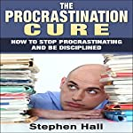 Procrastination Cure: How to Stop Procrastinating and Be Disciplined | Stephen Hall