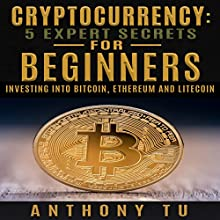Cryptocurrency: 5 Expert Secrets for Beginners: Investing into Bitcoin, Ethereum and Litecoin Audiobook by Anthony Tu Narrated by Dave Wright