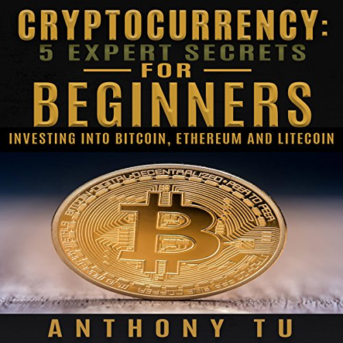 Cryptocurrency: 5 Expert Secrets for Beginners: Investing into Bitcoin, Ethereum and Litecoin