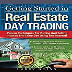Getting Started in Real Estate Day Trading: Proven Techniques for Buying and Selling Houses the Same Day Using the Internet! | Larry Goins
