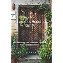 Tuscany for the Shameless Hedonist 2017: Florence and Tuscany Travel Guide 2017 Now Featuring 4 Incredible Itineraries