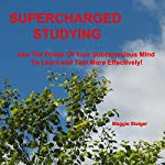 Supercharged Studying: Use the Power of Your Subconscious Mind to Learn and Test More Effectively | Maggie Staiger