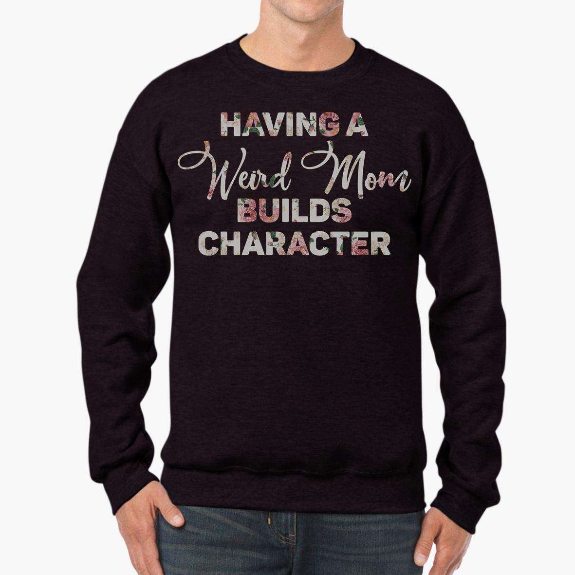 Having a Weird Mom Builds Character Proud Daughter Unisex Sweatshirt tee