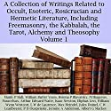 A Collection of Writings Related to Occult, Esoteric, Rosicrucian and Hermetic Literature, Including Freemasonry, the Kabbalah, the Tarot, Alchemy and Theosophy Volume 1 Audiobook by Helena P. Blavatsky, William Butler Yeats, Arthur Edward Waite, Pythagoras, Paracelsus, William Wynn Westcott, Manly P. Hall, Isaac Newton Narrated by Sandra Brautigam, Michael Strader