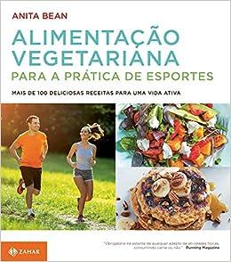 Alimentacao Vegetariana Para a Pratica de Esportes. Mais de 100 Deliciosas Receitas Para Uma Vida Ativa (Em Portugues do Brasil): Anita Bean: 9788537817216: ...