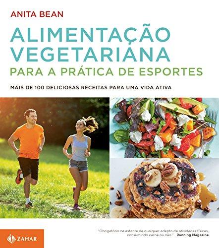 Alimentação Vegetariana Para a Prática de Esportes. Mais de 100 Deliciosas Receitas Para Uma Vida Ativa