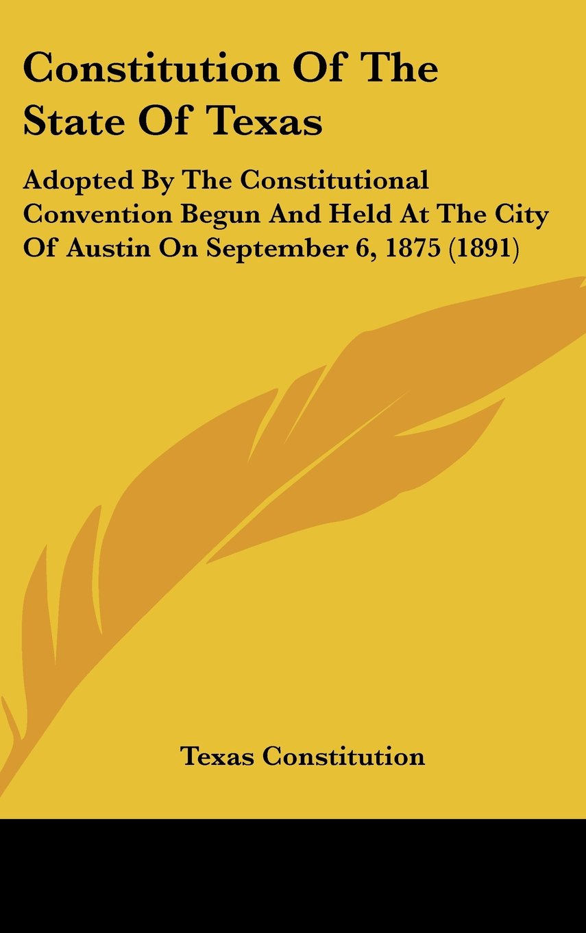 Constitution Of The State Of Texas: Adopted By The Constitutional Convention Begun And Held At The City Of Austin On September 6, 1875 (1891) ebook