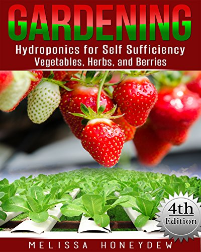 Gardening: Hydroponics for Self Sufficiency - Vegetables, Herbs, and Berries (Herbs, Berries, Organic Gardening, Canning, Homesteading, Tomatoes, Food Preservation) by [Honeydew, Melissa]