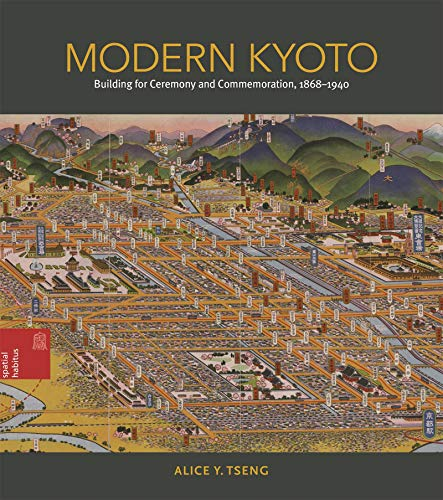 Modern Kyoto: Building for Ceremony and Commemoration, 1868–1940 (Spatial Habitus: Making and Meaning in Asia's Architecture)