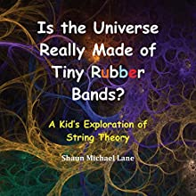 Is the Universe Really Made of Tiny Rubber Bands?: A Kid's Exploration of String Theory Audiobook by Shaun Michael Lane Narrated by Michael Pascua