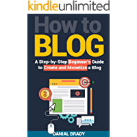 How to Blog: A Step-by-Step Beginner's Guide to Create and Monetize a Blog (blog marketing, successful blog, blogging for profit, blog business)