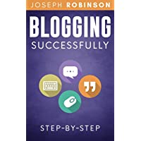 Blogging Successfully: Steps And Techniques To Build An Audience And Make Money With Your Blog. Step-By-Step