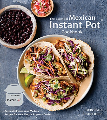 The Essential Mexican Instant Pot Cookbook: Authentic Flavors and Modern Recipes for Your Electric Pressure Cooker by Deborah Schneider