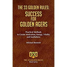 THE 33 GOLDEN RULES: SUCCESS FOR GOLDEN AGERS: Practical Methods to Create Motivation, Energy,  Vitality and Soulfulness