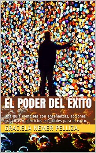 El Poder Del Éxito: Una guía completa con enseñanzas, acciones prácticas y ejercicios esenciales para el éxito. (Spanish Edition)
