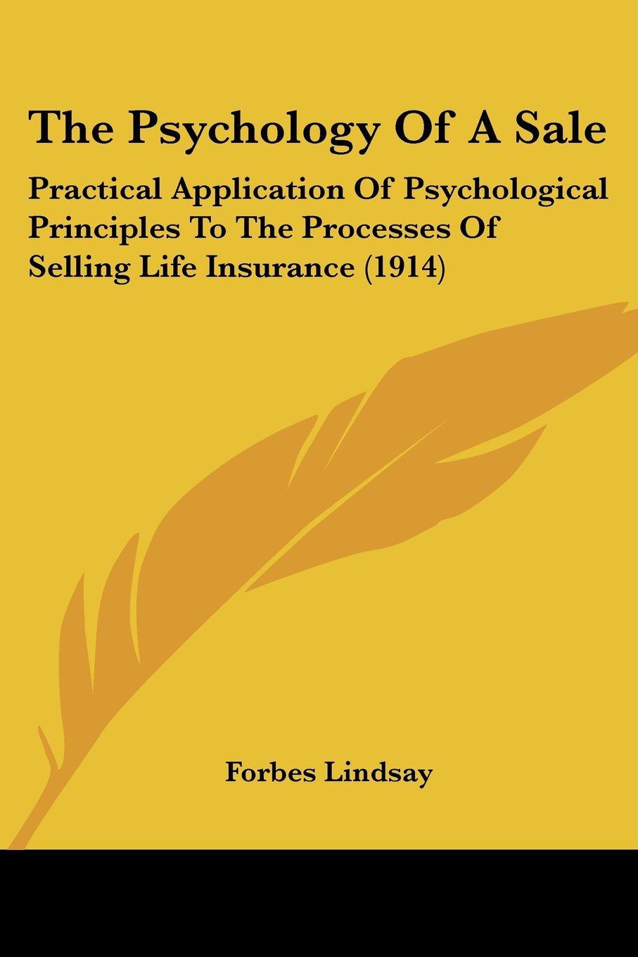 Read Online The Psychology Of A Sale: Practical Application Of Psychological Principles To The Processes Of Selling Life Insurance (1914) PDF