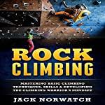 Rock Climbing: Mastering Basic Climbing Techniques, Skills & Developing the Climbing Warrior's Mindset | Jack Norwatch