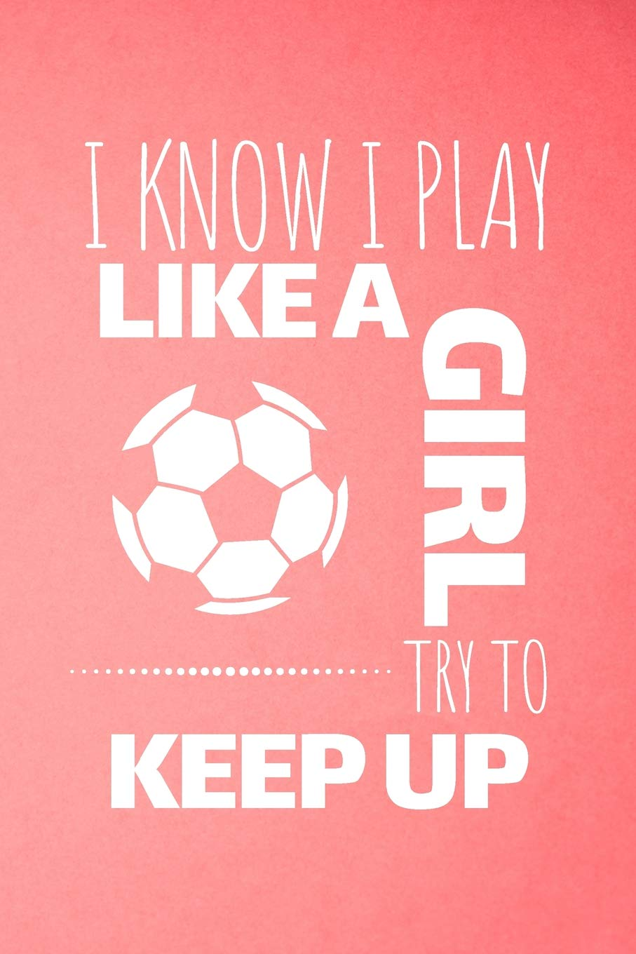 I Know I Play Like A Girl Try To Keep Up: Soccer Journal ...