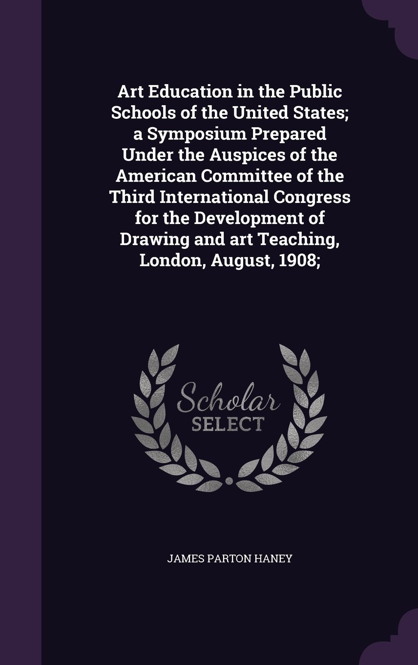 Download Art Education in the Public Schools of the United States; a Symposium Prepared Under the Auspices of the American Committee of the Third International ... and art Teaching, London, August, 1908; ebook