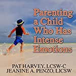 Parenting a Child Who Has Intense Emotions: Dialectical Behavior Therapy Skills to Help Your Child Regulate Emotional Outbursts and Aggressive Behaviors | Jeanine A. Penzo LICSW,Pat Harvey LCSW-C