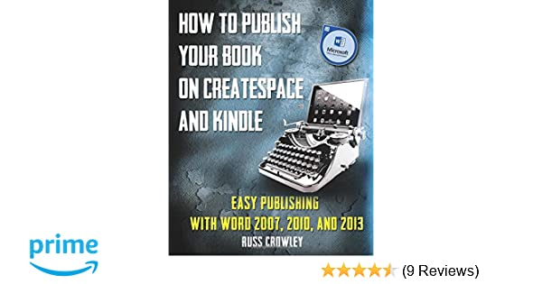 How to publish your book on createspace and kindle easy publishing how to publish your book on createspace and kindle easy publishing with word 2007 2010 2013 mr russ crowley 9781501014628 amazon books maxwellsz