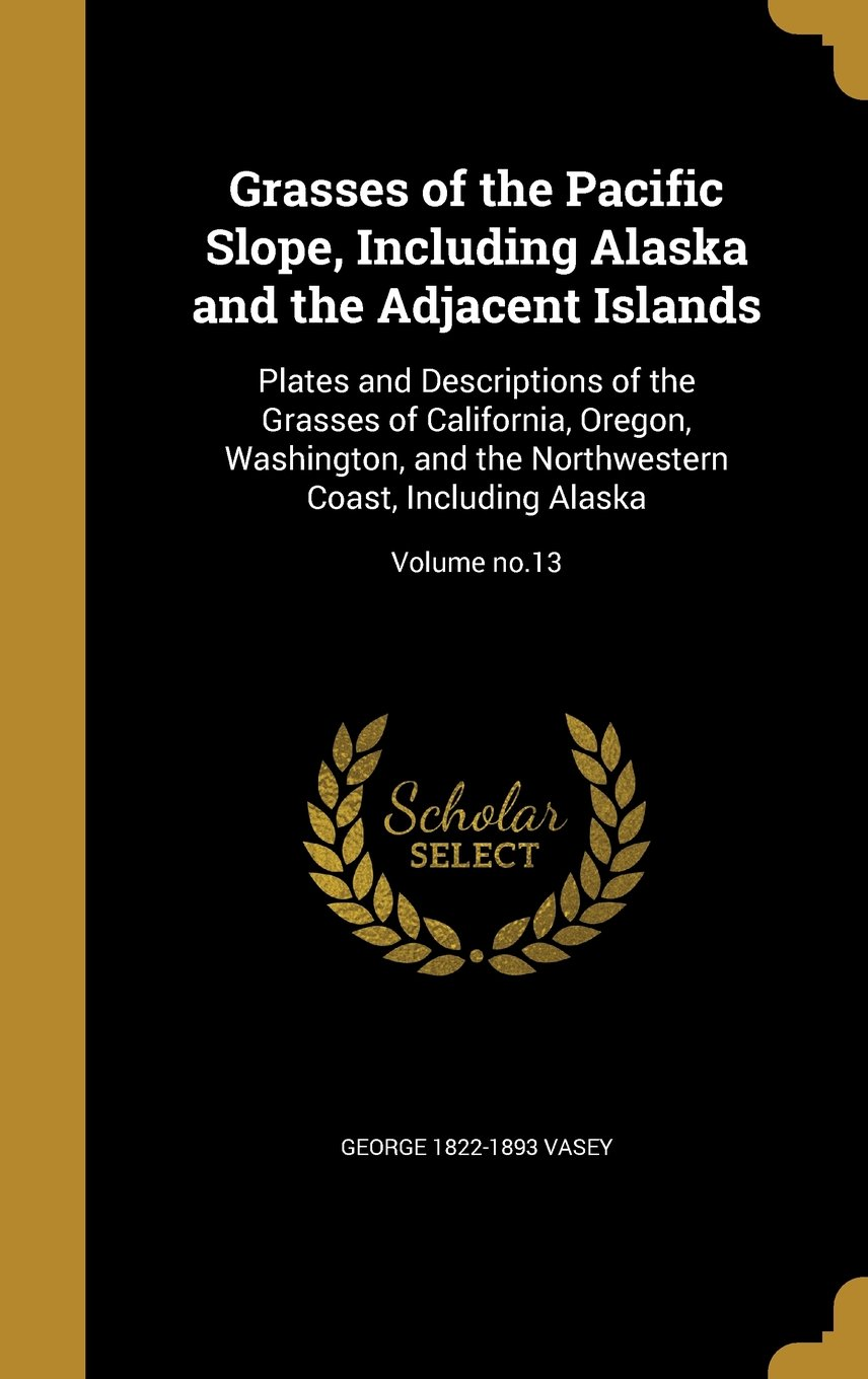 Read Online Grasses of the Pacific Slope, Including Alaska and the Adjacent Islands: Plates and Descriptions of the Grasses of California, Oregon, Washington, and ... Coast, Including Alaska; Volume No.13 pdf epub