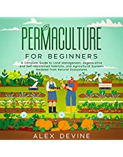 Permaculture for Beginners: A Complete Guide to Land Management, Regenerative and Self-Maintained Habitats, and Agricultural Systems Modeled from Natural Ecosystems
